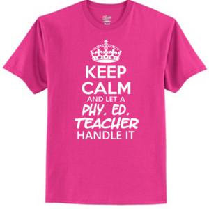 Keep Calm And Let A Phy Ed Teacher Handle It - Tagless T Shirt