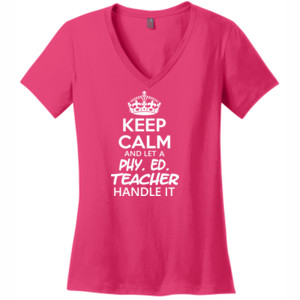 Keep Calm And Let A Phy Ed Teacher Handle It - V Neck Tee