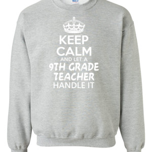 Keep Calm & Let A 9th Grade Teacher Handle It - Gildan - 8oz. 50/50 Crewneck Sweatshirt - DTG