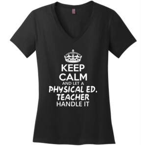 Keep Calm And Let A Phy Ed Teacher Handle It - District Made® - Ladies Perfect Weight® V-Neck Tee - DTG