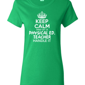 Keep Calm And Let A Phy Ed Teacher Handle It - Gildan - Ladies 100% Cotton T Shirt - DTG