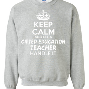 Keep Calm And Let A Gifted Education Teacher Handle It  - Gildan - 8oz. 50/50 Crewneck Sweatshirt - DTG